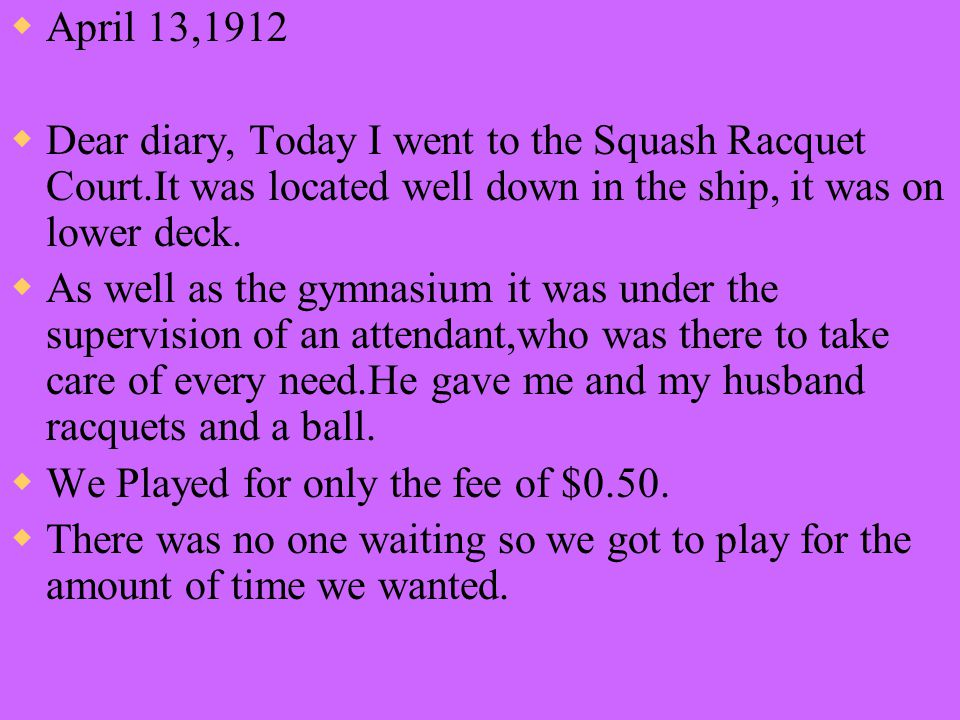  April 13,1912  Dear diary, Today I went to the Squash Racquet Court.It was located well down in the ship, it was on lower deck.