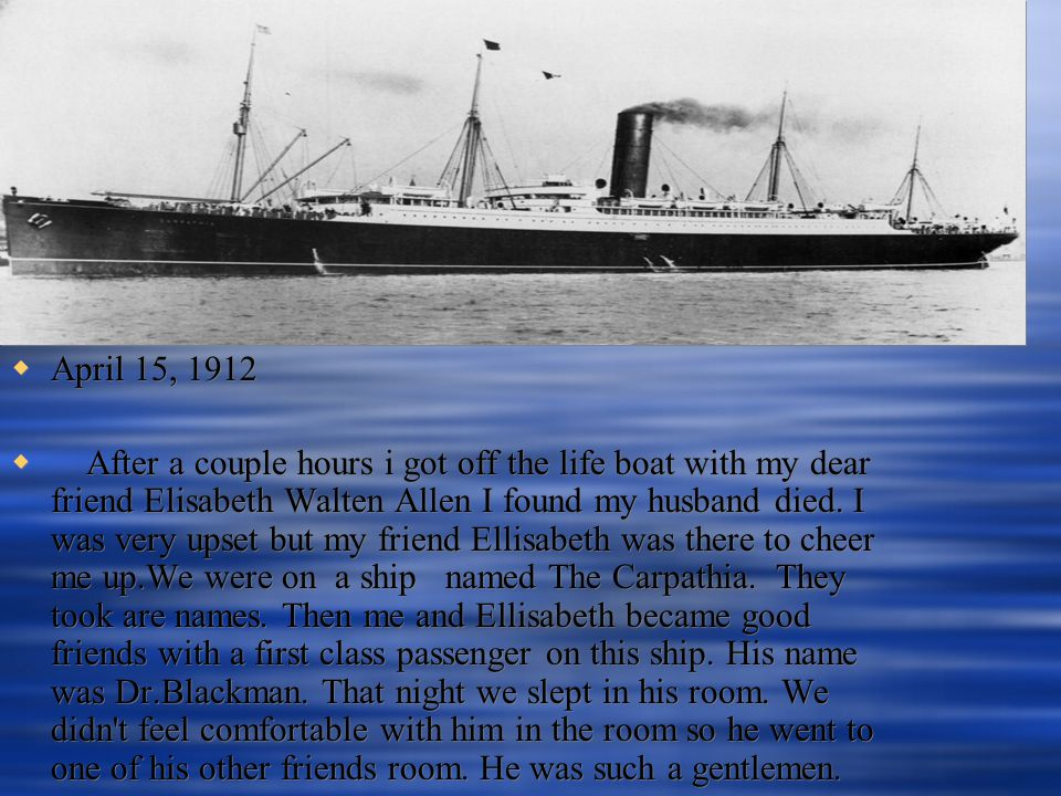  April 15, 1912  After a couple hours i got off the life boat with my dear friend Elisabeth Walten Allen I found my husband died.