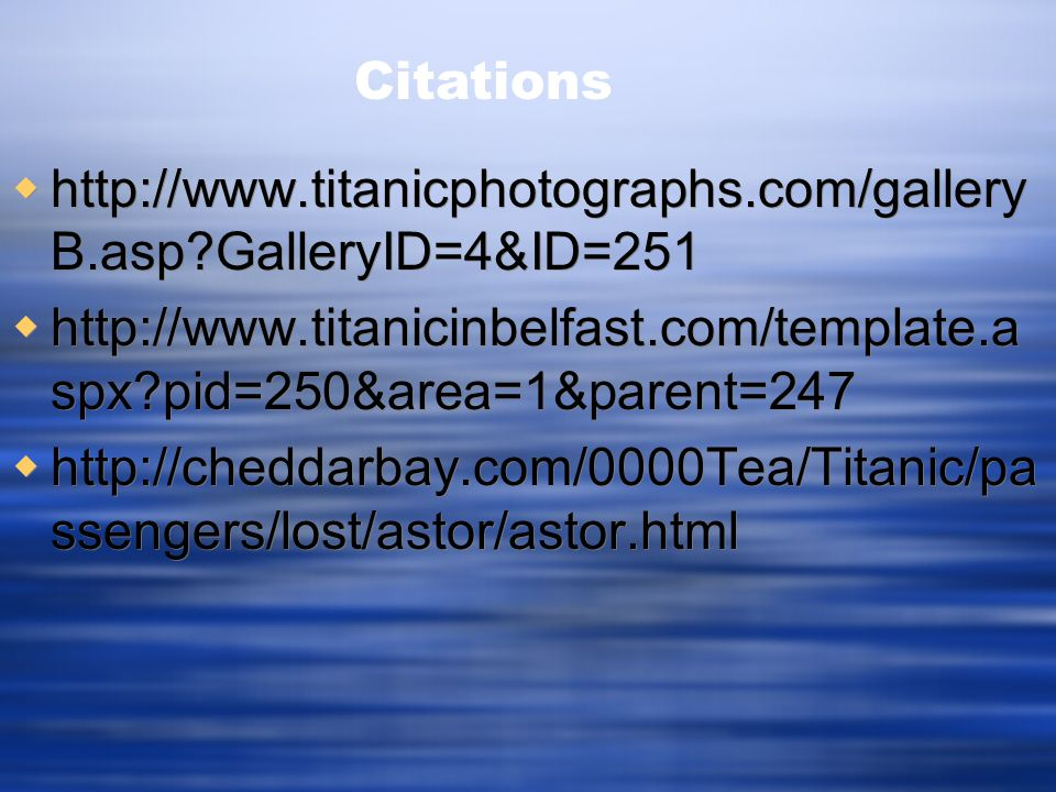  http://www.titanicphotographs.com/gallery B.asp?GalleryID=4&ID=251  http://www.titanicinbelfast.com/template.a spx?pid=250&area=1&parent=247  http://cheddarbay.com/0000Tea/Titanic/pa ssengers/lost/astor/astor.html  http://www.titanicphotographs.com/gallery B.asp?GalleryID=4&ID=251  http://www.titanicinbelfast.com/template.a spx?pid=250&area=1&parent=247  http://cheddarbay.com/0000Tea/Titanic/pa ssengers/lost/astor/astor.html Citations