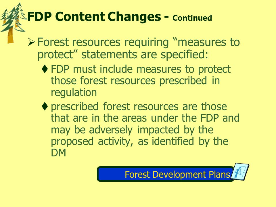 FDP Content Changes - Continued  Forest resources requiring measures to protect statements are specified:  FDP must include measures to protect those forest resources prescribed in regulation  prescribed forest resources are those that are in the areas under the FDP and may be adversely impacted by the proposed activity, as identified by the DM Forest Development Plans