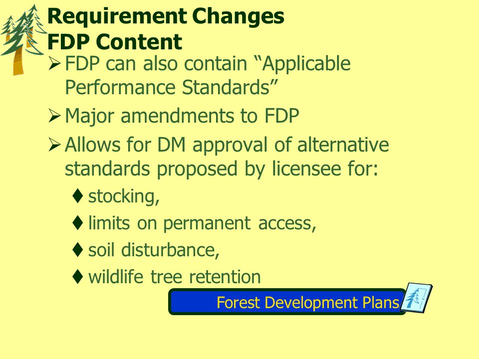 Requirement Changes FDP Content  FDP can also contain Applicable Performance Standards  Major amendments to FDP  Allows for DM approval of alternative standards proposed by licensee for:  stocking,  limits on permanent access,  soil disturbance,  wildlife tree retention Forest Development Plans
