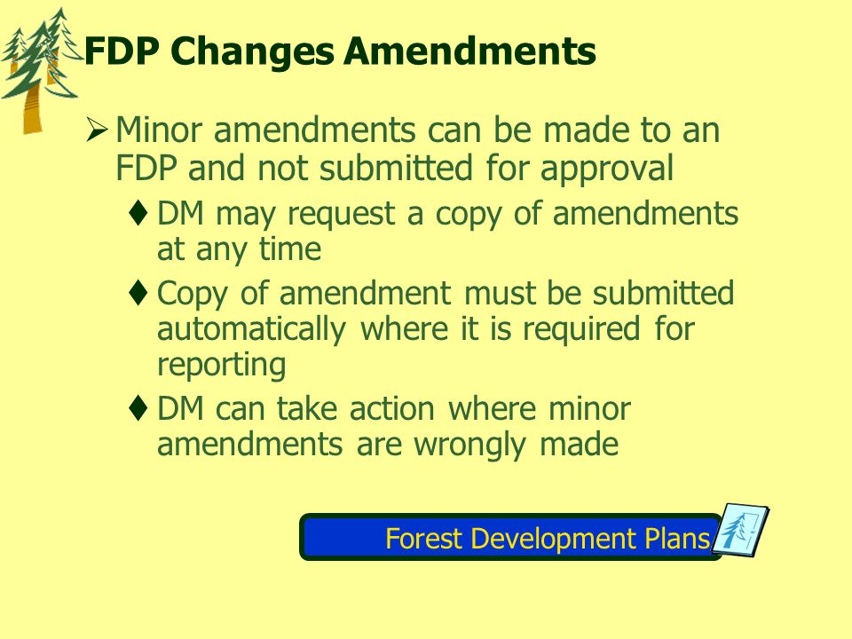 FDP Changes Amendments  Minor amendments can be made to an FDP and not submitted for approval  DM may request a copy of amendments at any time  Copy of amendment must be submitted automatically where it is required for reporting  DM can take action where minor amendments are wrongly made Forest Development Plans