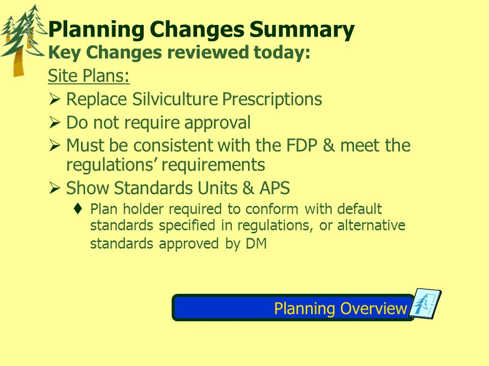 Planning Changes Summary Key Changes reviewed today: Site Plans:  Replace Silviculture Prescriptions  Do not require approval  Must be consistent with the FDP & meet the regulations' requirements  Show Standards Units & APS  Plan holder required to conform with default standards specified in regulations, or alternative standards approved by DM Planning Overview