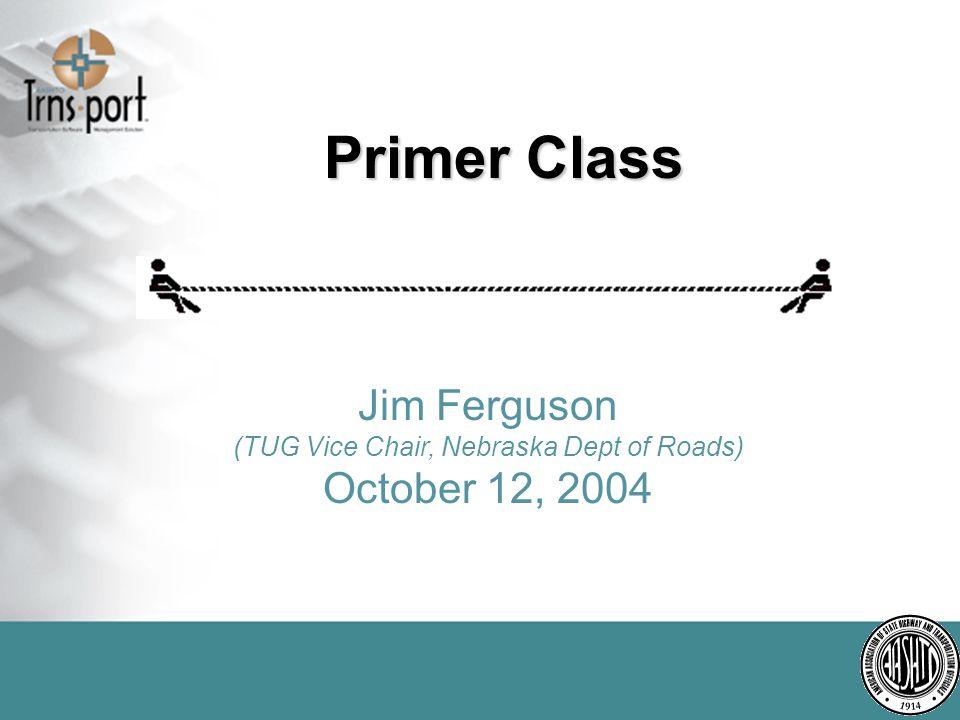 Primer Class Jim Ferguson (TUG Vice Chair, Nebraska Dept of Roads) October 12, 2004