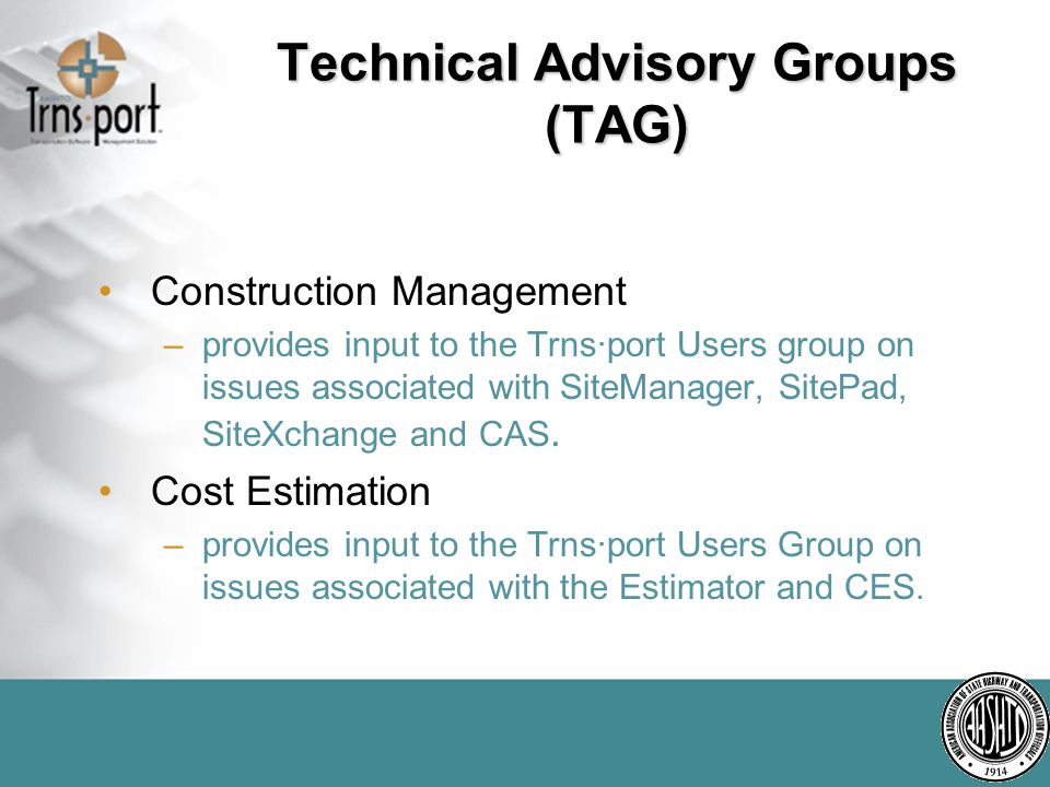 Technical Advisory Groups (TAG) Construction Management –provides input to the Trns·port Users group on issues associated with SiteManager, SitePad, SiteXchange and CAS.