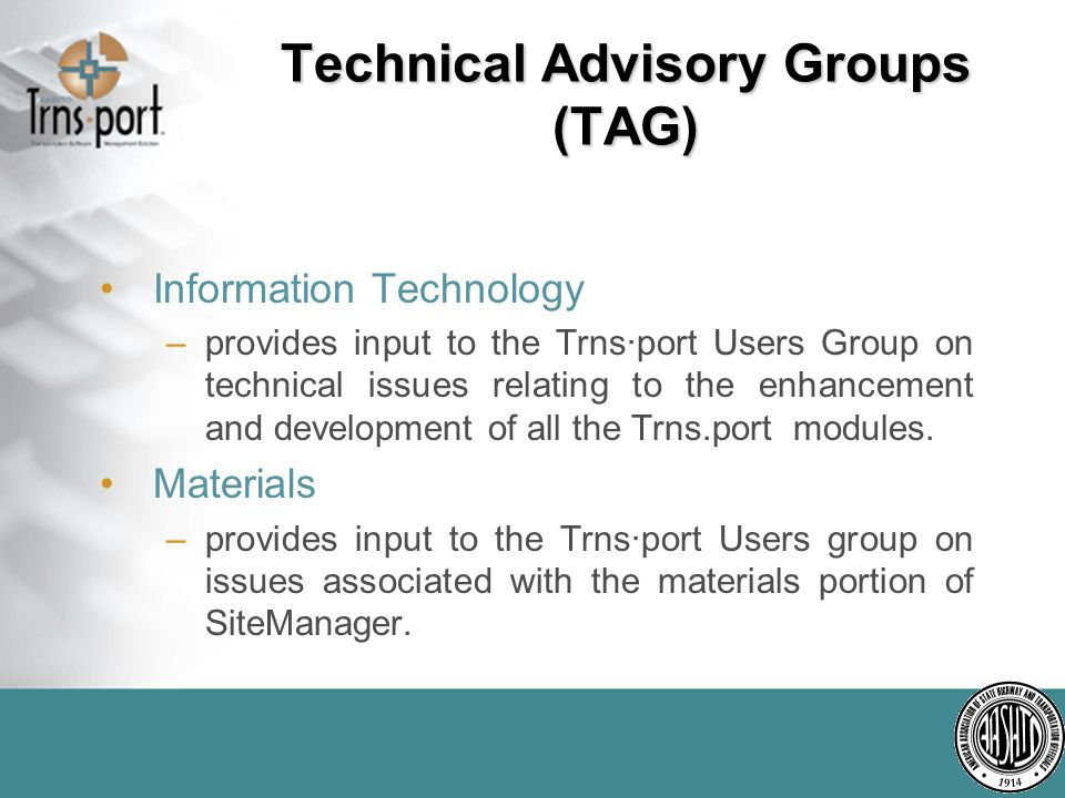 Technical Advisory Groups (TAG) Information Technology –provides input to the Trns·port Users Group on technical issues relating to the enhancement and development of all the Trns.port modules.