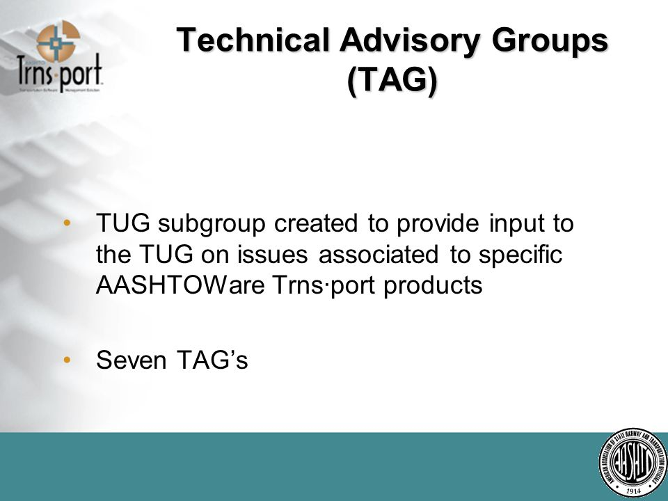 Technical Advisory Groups (TAG) TUG subgroup created to provide input to the TUG on issues associated to specific AASHTOWare Trns·port products Seven TAG's
