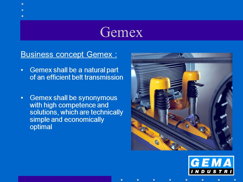 Gemex Business concept Gemex : Gemex shall be a natural part of an efficient belt transmission Gemex shall be synonymous with high competence and solu