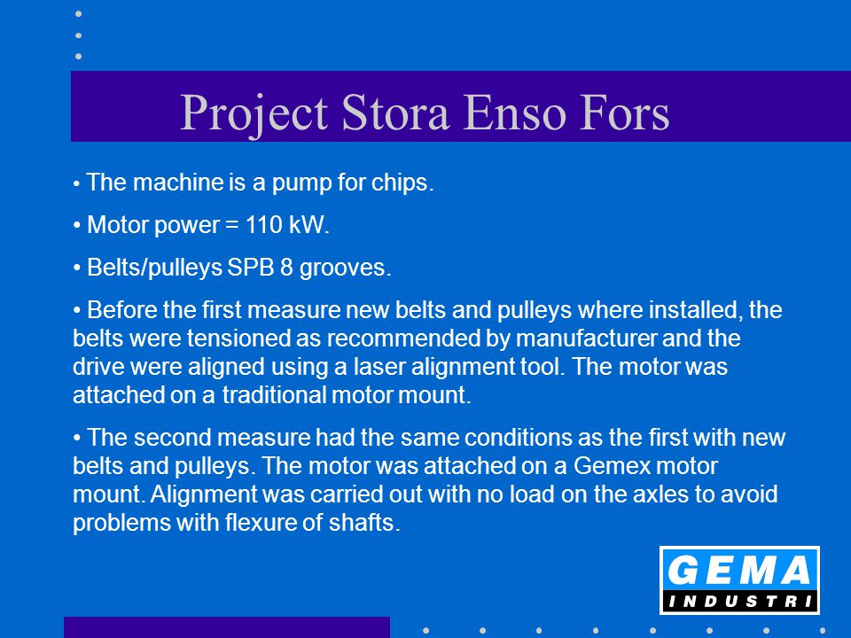 Project Stora Enso Fors The machine is a pump for chips. Motor power = 110 kW. Belts/pulleys SPB 8 grooves. Before the first measure new belts and pul