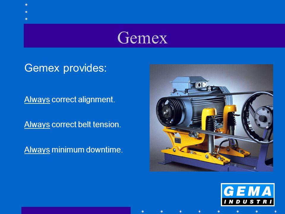 Gemex Gemex provides: Always correct alignment.Always correct belt tension.