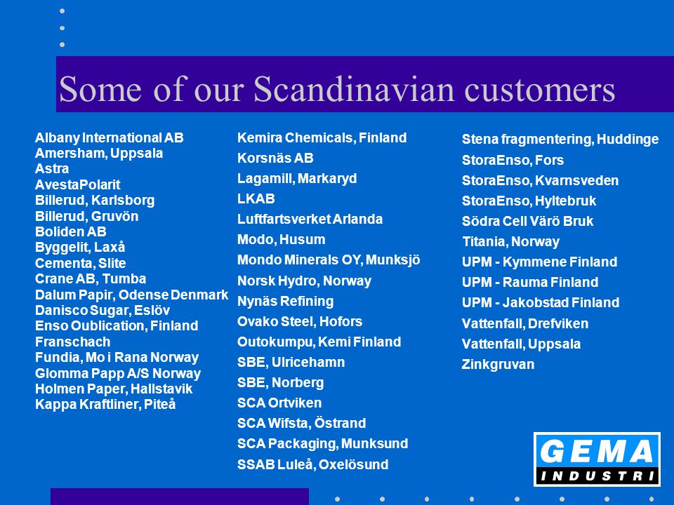 Some of our Scandinavian customers Albany International AB Amersham, Uppsala Astra AvestaPolarit Billerud, Karlsborg Billerud, Gruvön Boliden AB Bygge