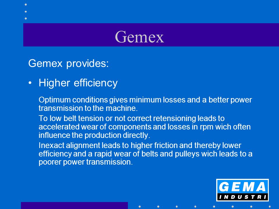 Gemex Gemex provides: Higher efficiency Optimum conditions gives minimum losses and a better power transmission to the machine. To low belt tension or