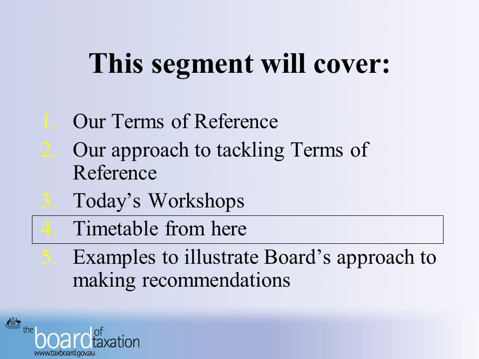 This segment will cover: 1.Our Terms of Reference 2.Our approach to tackling Terms of Reference 3.Today's Workshops 4.Timetable from here 5.Examples to illustrate Board's approach to making recommendations