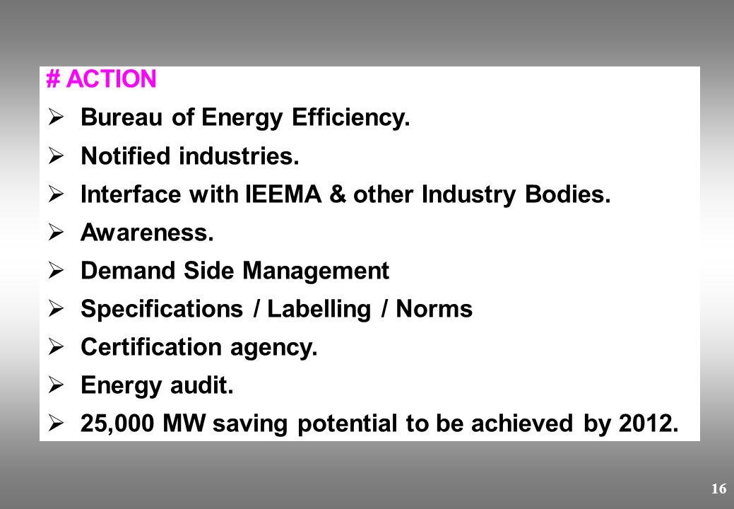16 # ACTION  Bureau of Energy Efficiency.  Notified industries.