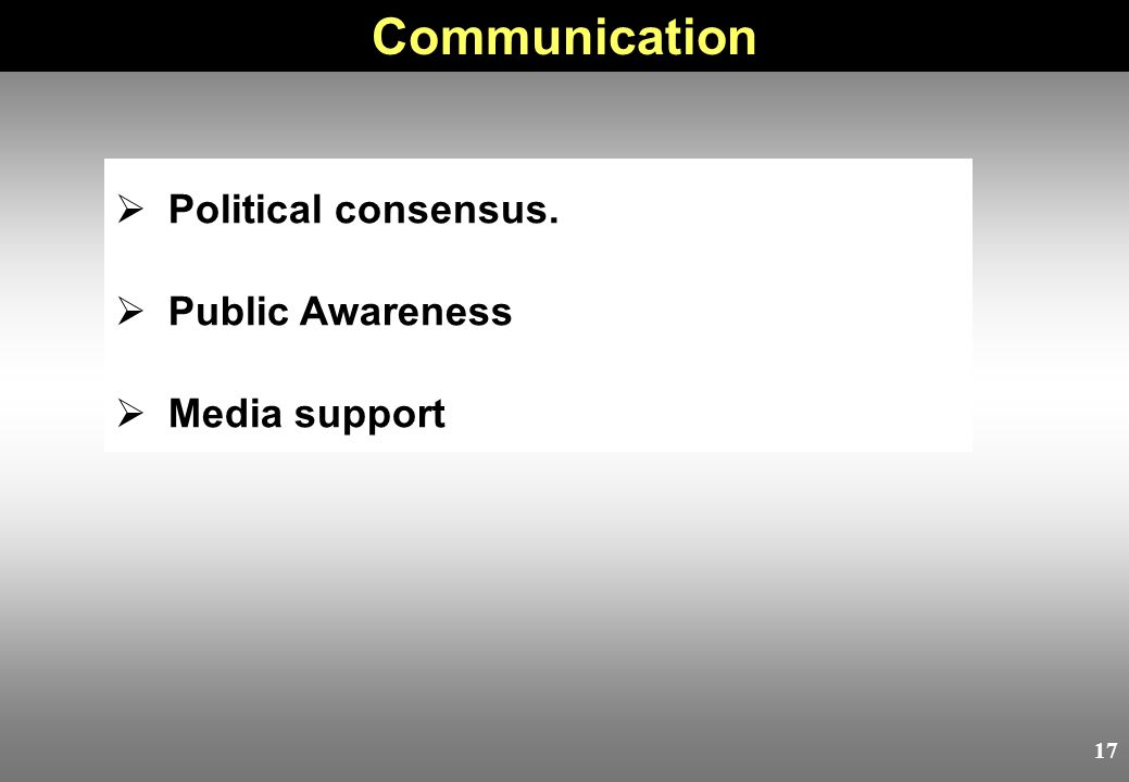 17  Political consensus.  Public Awareness  Media support Communication