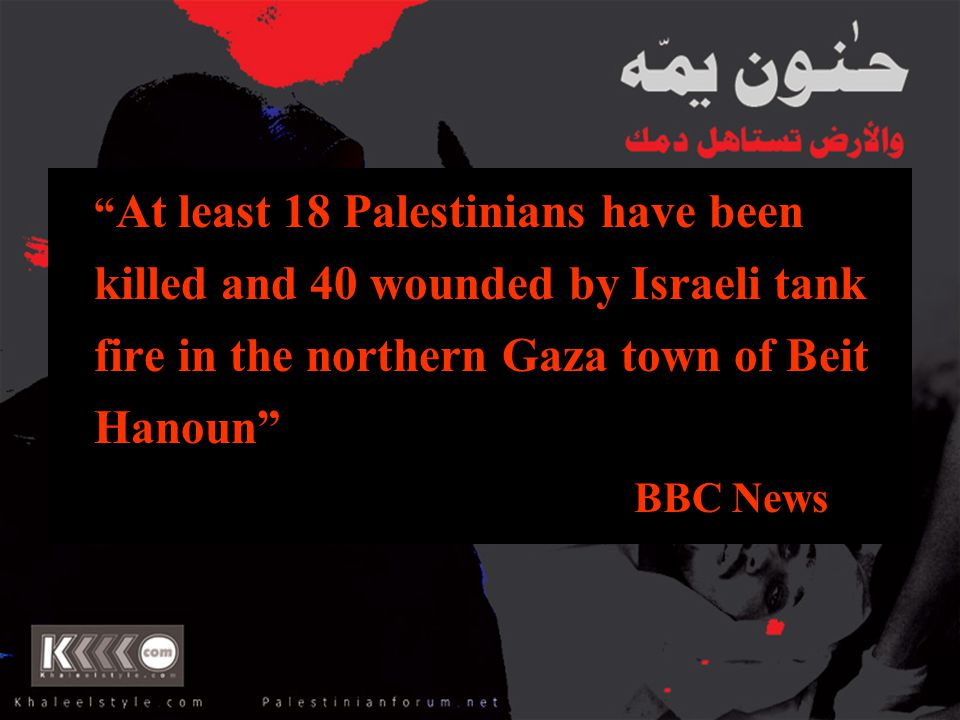 """"""" At least 18 Palestinians have been killed and 40 wounded by Israeli tank fire in the northern Gaza town of Beit Hanoun"""" BBC News"""