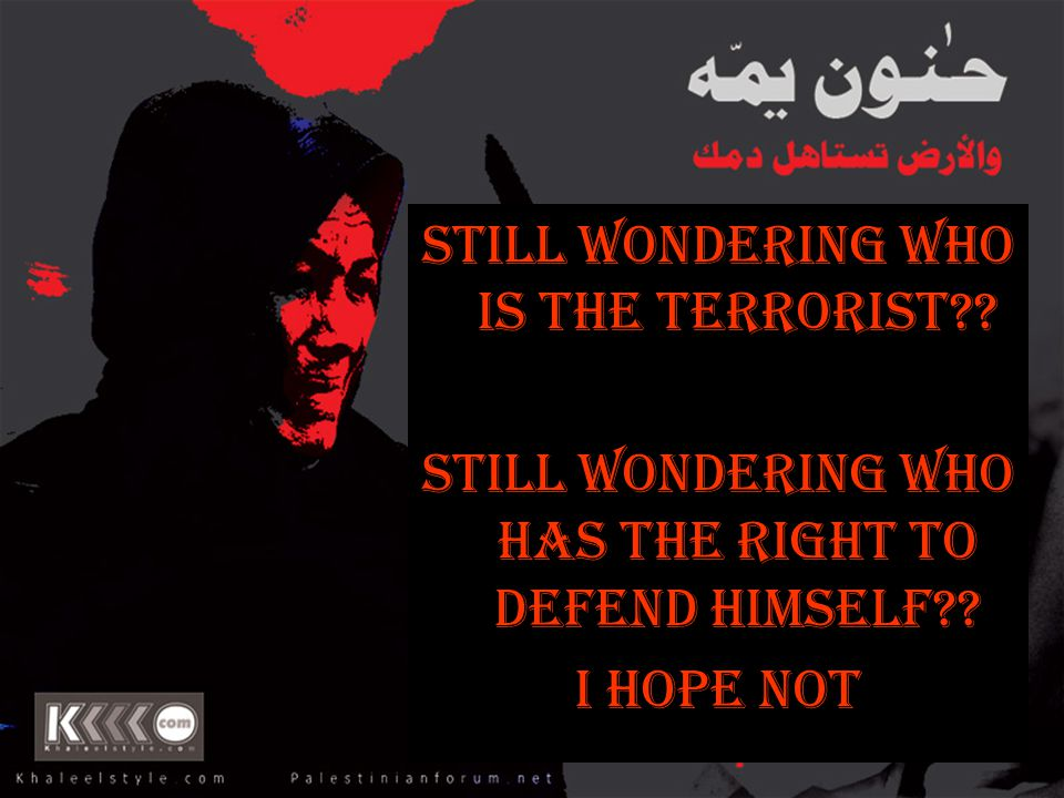 Still Wondering Who is the Terrorist?? Still Wondering Who Has the Right to Defend Himself?? I Hope Not