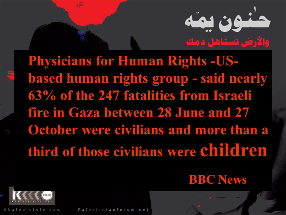 Physicians for Human Rights -US- based human rights group - said nearly 63% of the 247 fatalities from Israeli fire in Gaza between 28 June and 27 Oct