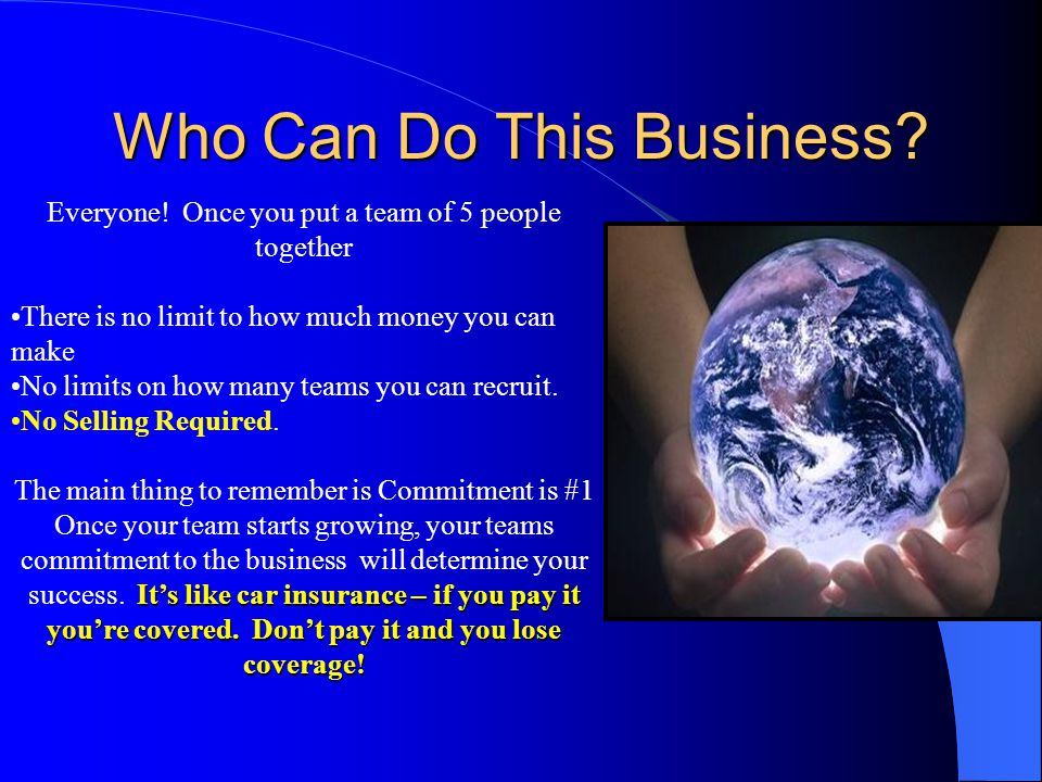 Who Can Do This Business? Everyone! Once you put a team of 5 people together There is no limit to how much money you can make No limits on how many te