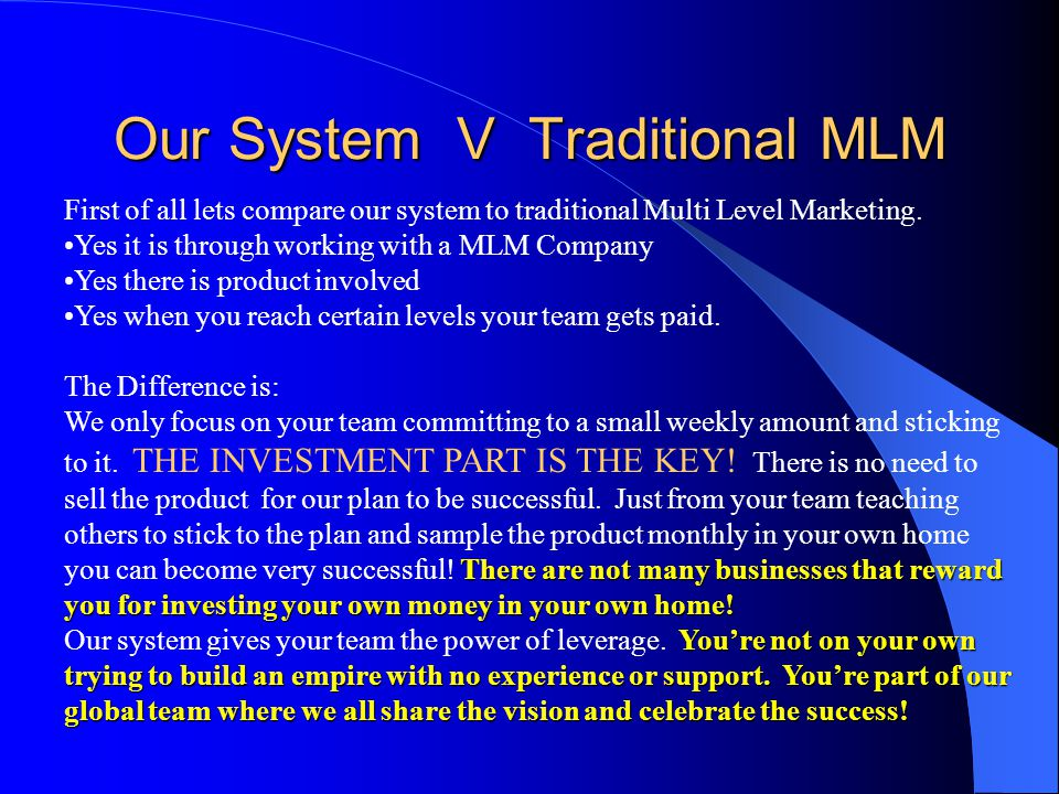 Our System V Traditional MLM First of all lets compare our system to traditional Multi Level Marketing. Yes it is through working with a MLM Company Y