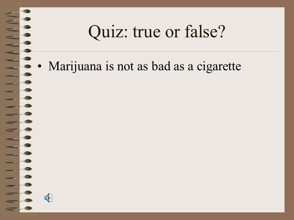 Quiz: true or false? Marijuana can cause cancer. It can be a major factor in causing some cancers since a marijuana cigarette has more carcinogens tha