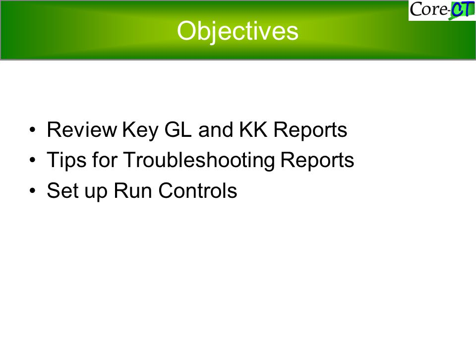 Objectives Review Key GL and KK Reports Tips for Troubleshooting Reports Set up Run Controls