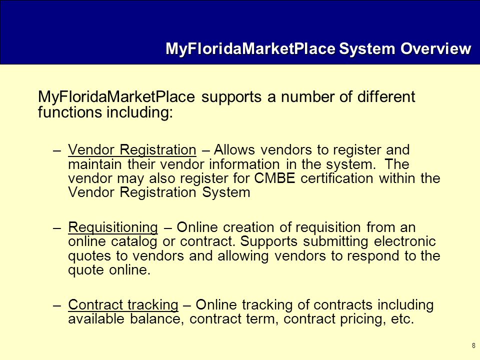 9 MyFloridaMarketPlace System Overview (cont.) –Invoice reconciliation – Online matching of invoice, purchase order, receipt, and/or contract.