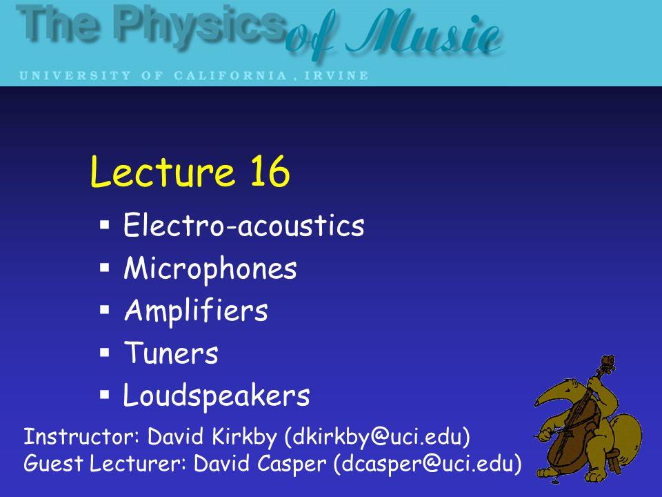 Lecture 16  Electro-acoustics  Microphones  Amplifiers  Tuners  Loudspeakers Instructor: David Kirkby (dkirkby@uci.edu) Guest Lecturer: David Casper (dcasper@uci.edu)