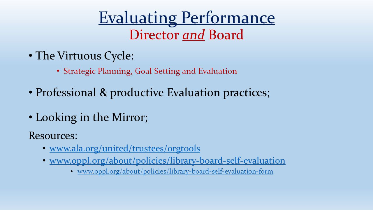 Comparison of Director Evaluation Models TRADITIONAL PROGRESSIVE Focus on Director Focus on Library Assumes Hierarchical Relationship Assumes Executive Partnership Personality Driven Performance Driven Focus on what is wrong Focus on Success Improve DirectorImprove Library Correct past problemsBuild future development Adapted from the Mid-Hudson Library System: www.midhudson.org/trustee/main.phpwww.midhudson.org/trustee/main.php