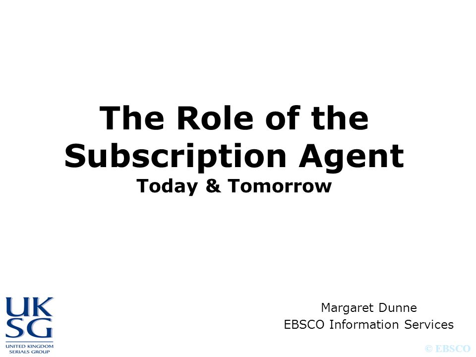 © EBSCO The Role of the Subscription Agent Today & Tomorrow Margaret Dunne EBSCO Information Services