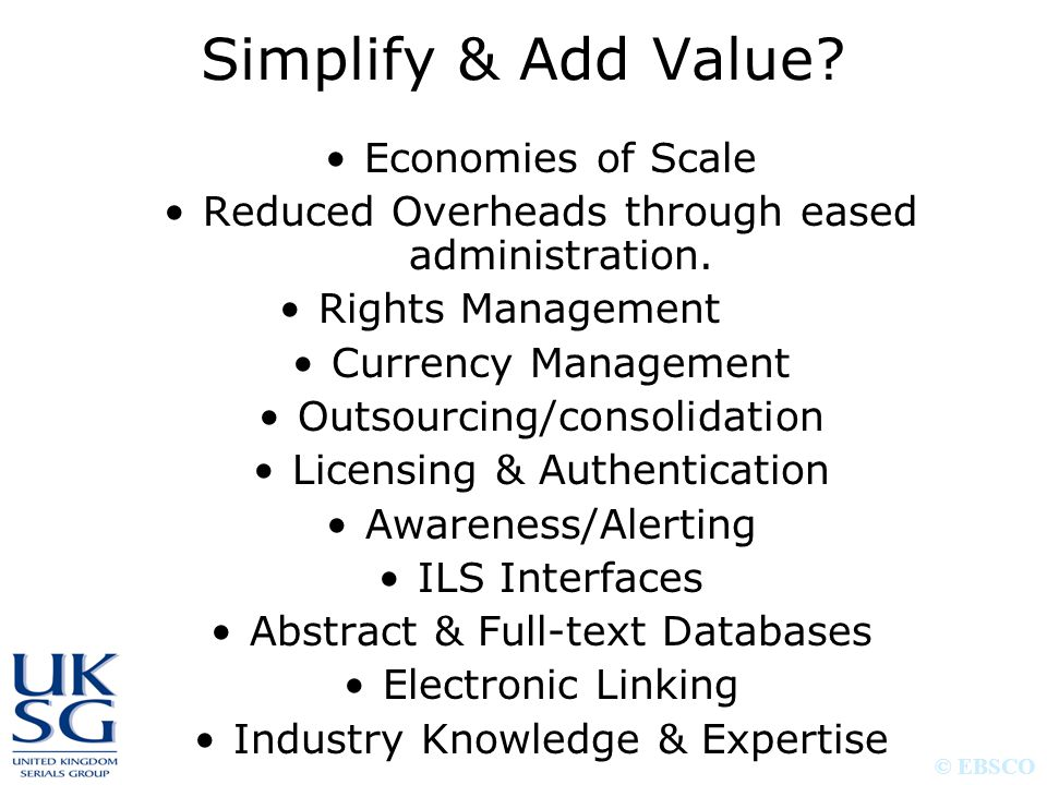 © EBSCO Simplify & Add Value? Economies of Scale Reduced Overheads through eased administration. Rights Management Currency Management Outsourcing/con