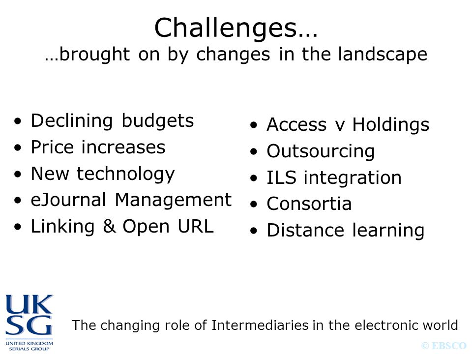 © EBSCO Challenges… …brought on by changes in the landscape The changing role of Intermediaries in the electronic world Declining budgets Price increases New technology eJournal Management Linking & Open URL Access v Holdings Outsourcing ILS integration Consortia Distance learning