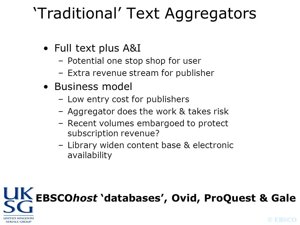© EBSCO 'Traditional' Text Aggregators Full text plus A&I –Potential one stop shop for user –Extra revenue stream for publisher Business model –Low en