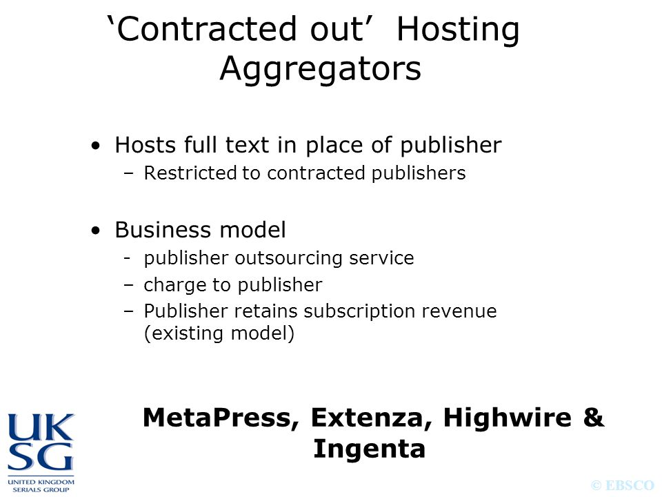 © EBSCO 'Contracted out' Hosting Aggregators Hosts full text in place of publisher –Restricted to contracted publishers Business model -publisher outs