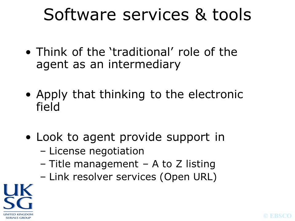 © EBSCO Software services & tools Think of the 'traditional' role of the agent as an intermediary Apply that thinking to the electronic field Look to