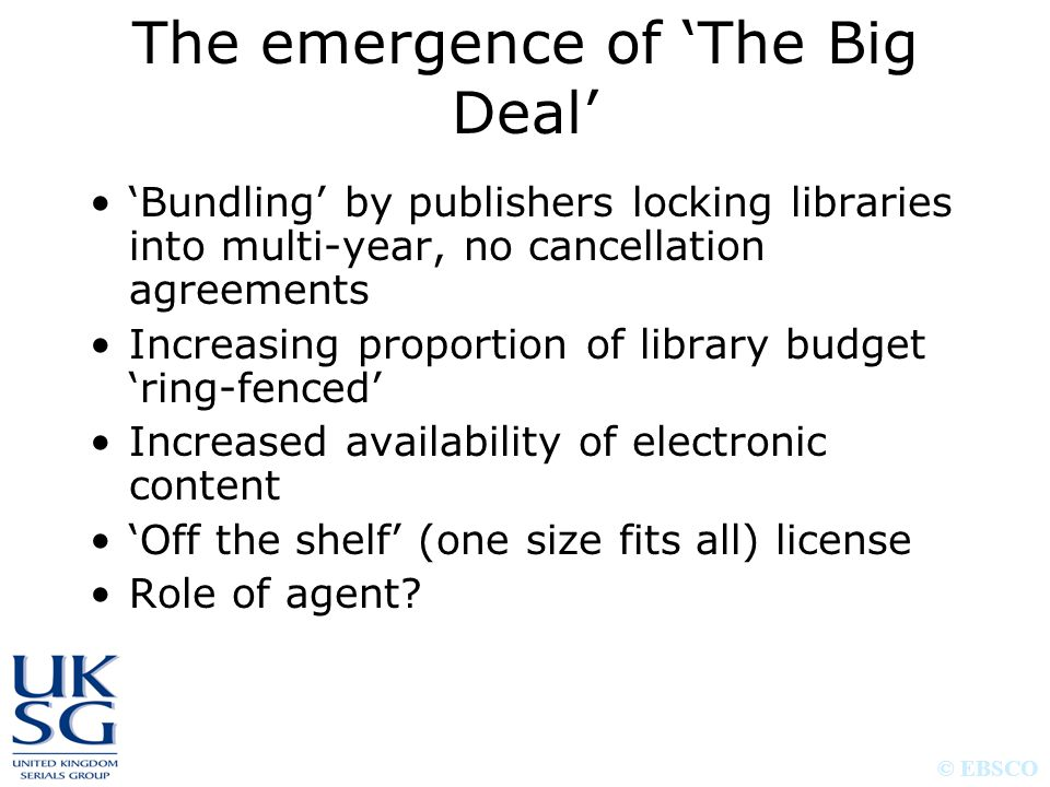© EBSCO The emergence of 'The Big Deal' 'Bundling' by publishers locking libraries into multi-year, no cancellation agreements Increasing proportion of library budget 'ring-fenced' Increased availability of electronic content 'Off the shelf' (one size fits all) license Role of agent