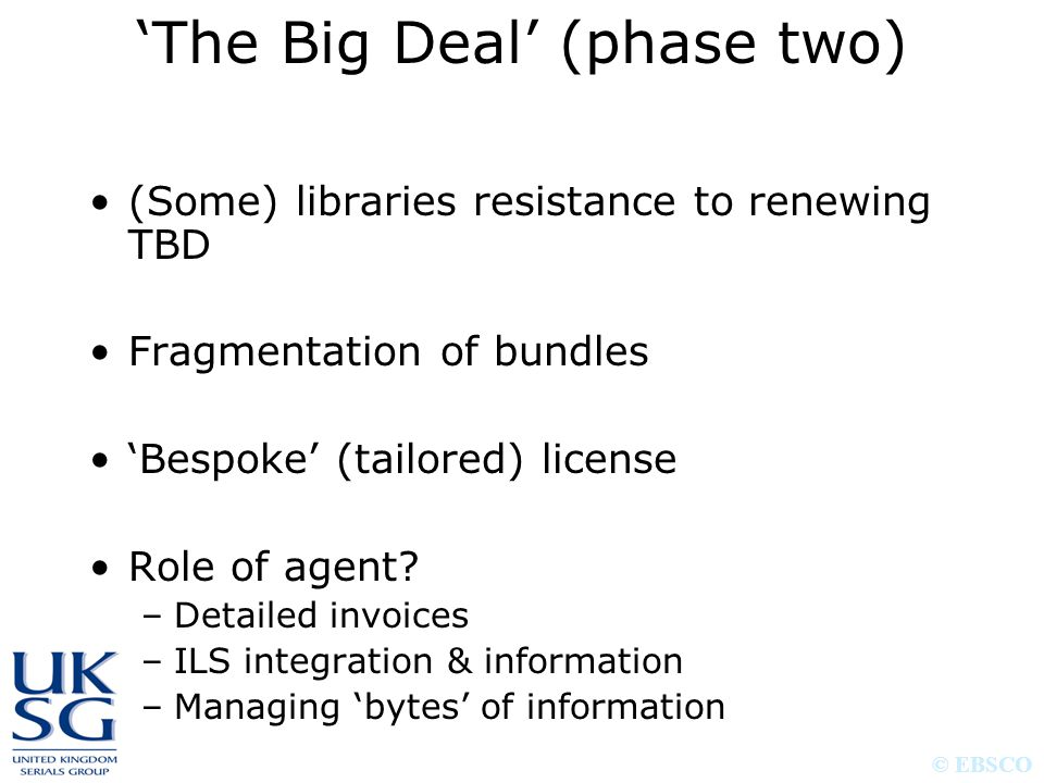 © EBSCO (Some) libraries resistance to renewing TBD Fragmentation of bundles 'Bespoke' (tailored) license Role of agent? –Detailed invoices –ILS integ