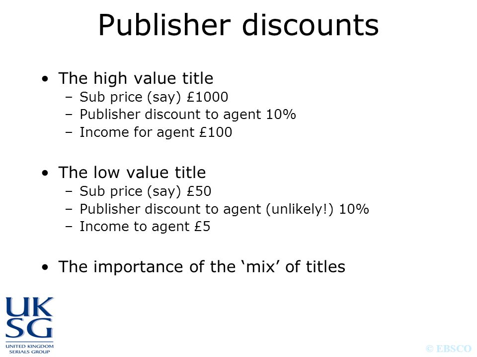 © EBSCO Publisher discounts The high value title –Sub price (say) £1000 –Publisher discount to agent 10% –Income for agent £100 The low value title –Sub price (say) £50 –Publisher discount to agent (unlikely!) 10% –Income to agent £5 The importance of the 'mix' of titles
