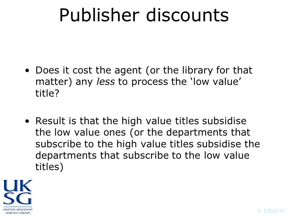 © EBSCO Does it cost the agent (or the library for that matter) any less to process the 'low value' title? Result is that the high value titles subsid