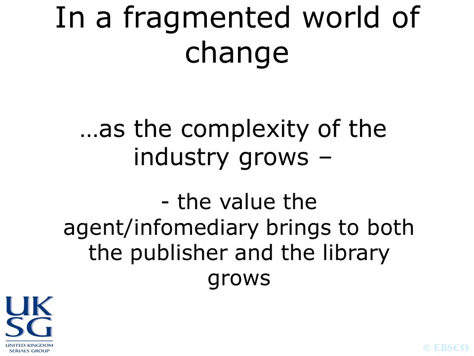 © EBSCO In a fragmented world of change …as the complexity of the industry grows – - the value the agent/infomediary brings to both the publisher and