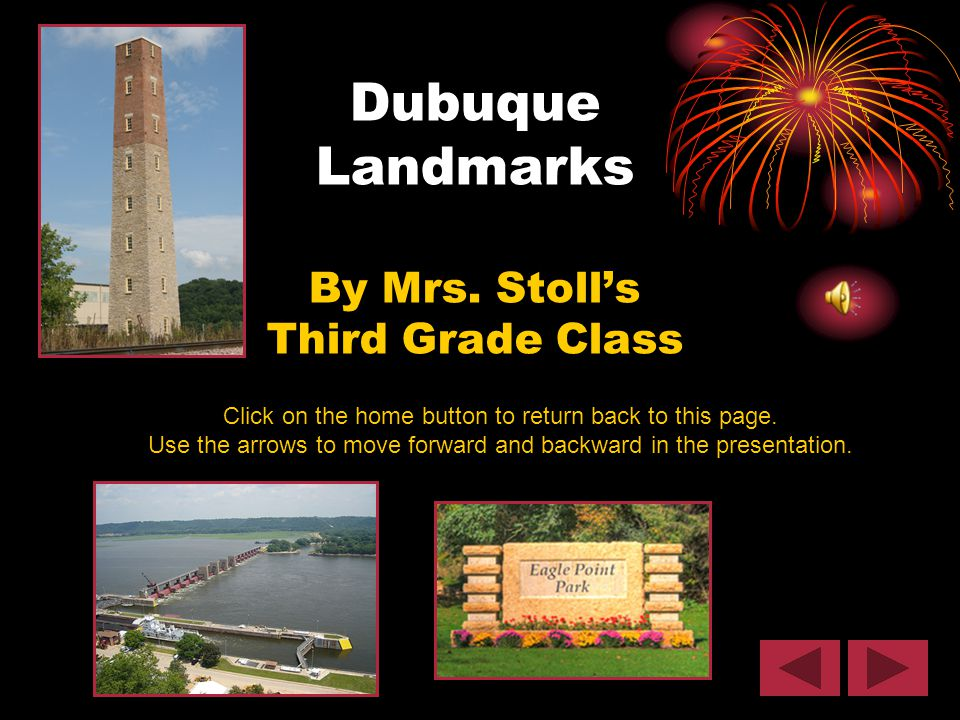 Dubuque Landmarks By Mrs. Stoll's Third Grade Class Click on the home button to return back to this page. Use the arrows to move forward and backward