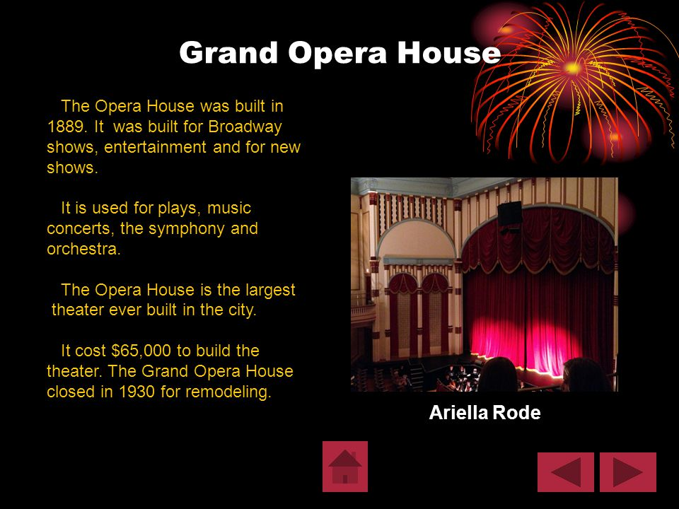Grand Opera House Ariella Rode The Opera House was built in 1889. It was built for Broadway shows, entertainment and for new shows. It is used for pla