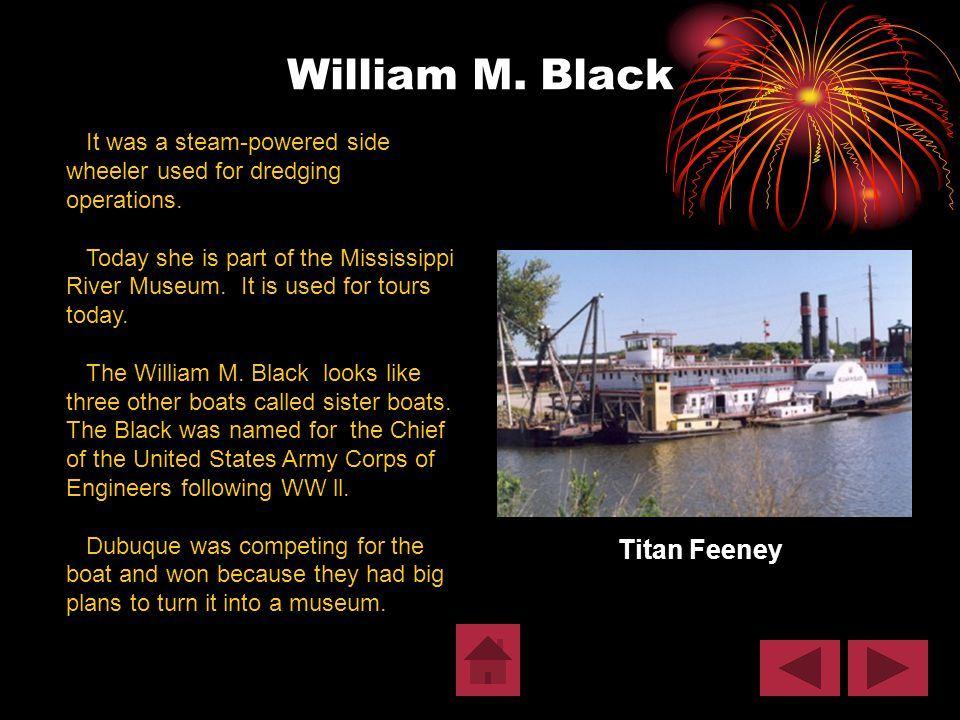 William M. Black Titan Feeney It was a steam-powered side wheeler used for dredging operations. Today she is part of the Mississippi River Museum. It