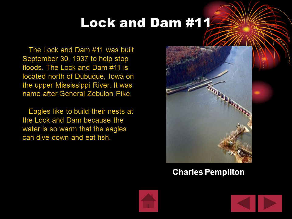 Lock and Dam #11 Charles Pempilton The Lock and Dam #11 was built September 30, 1937 to help stop floods. The Lock and Dam #11 is located north of Dub