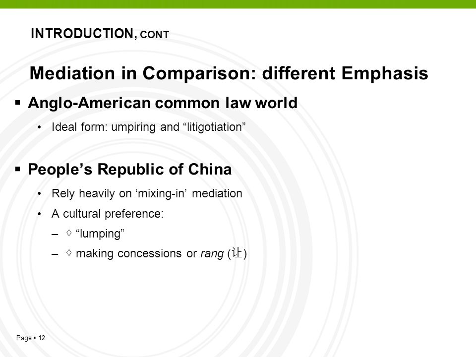 Page  12 Mediation in Comparison: different Emphasis  Anglo-American common law world Ideal form: umpiring and litigotiation  People's Republic of China Rely heavily on 'mixing-in' mediation A cultural preference: – ◊ lumping – ◊ making concessions or rang ( 让 ) INTRODUCTION, CONT
