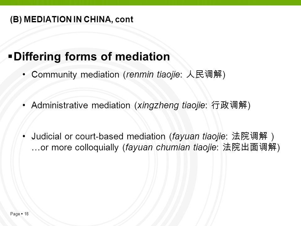 Page  18 (B) MEDIATION IN CHINA, cont  Differing forms of mediation Community mediation (renmin tiaojie: 人民调解 ) Administrative mediation (xingzheng tiaojie: 行政调解 ) Judicial or court-based mediation (fayuan tiaojie: 法院调解 ) …or more colloquially (fayuan chumian tiaojie: 法院出面调解 )