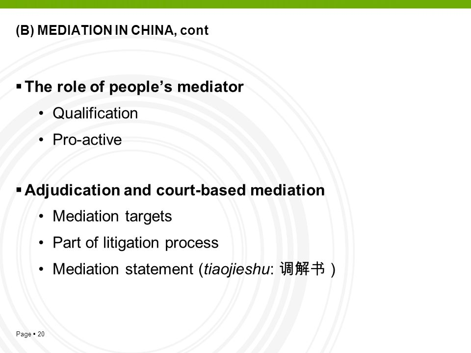 Page  20 (B) MEDIATION IN CHINA, cont  The role of people's mediator Qualification Pro-active  Adjudication and court-based mediation Mediation targets Part of litigation process Mediation statement (tiaojieshu: 调解书 )