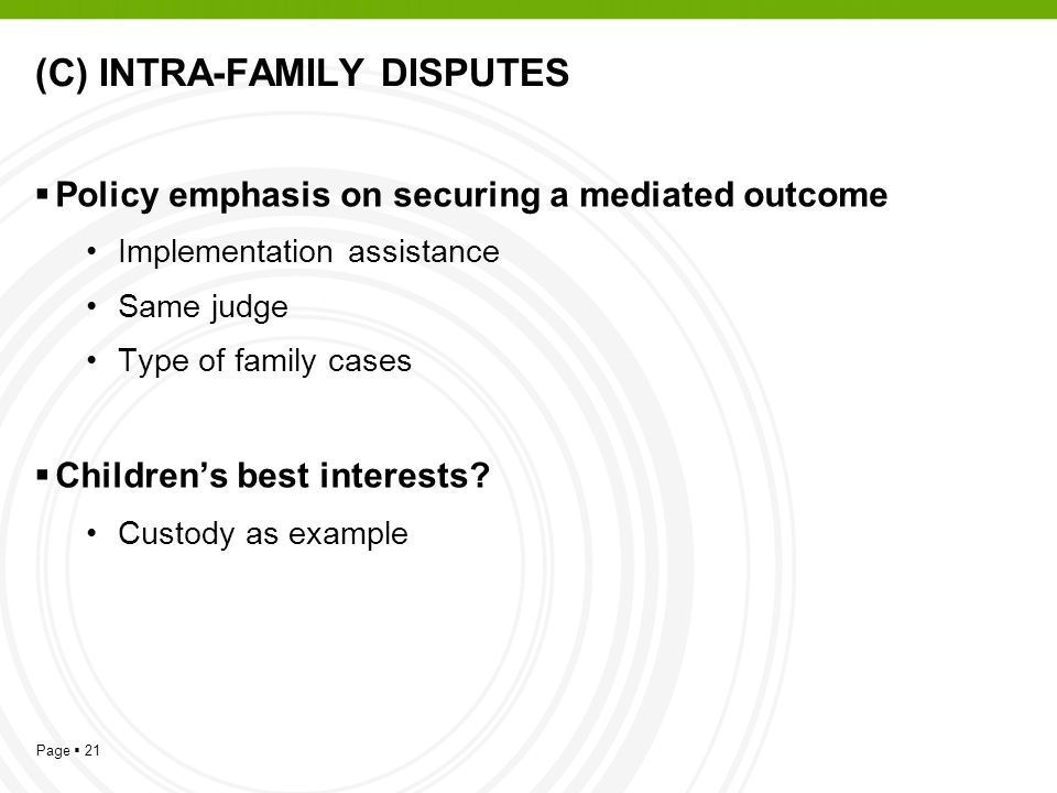 Page  21 (C) INTRA-FAMILY DISPUTES  Policy emphasis on securing a mediated outcome Implementation assistance Same judge Type of family cases  Children's best interests.