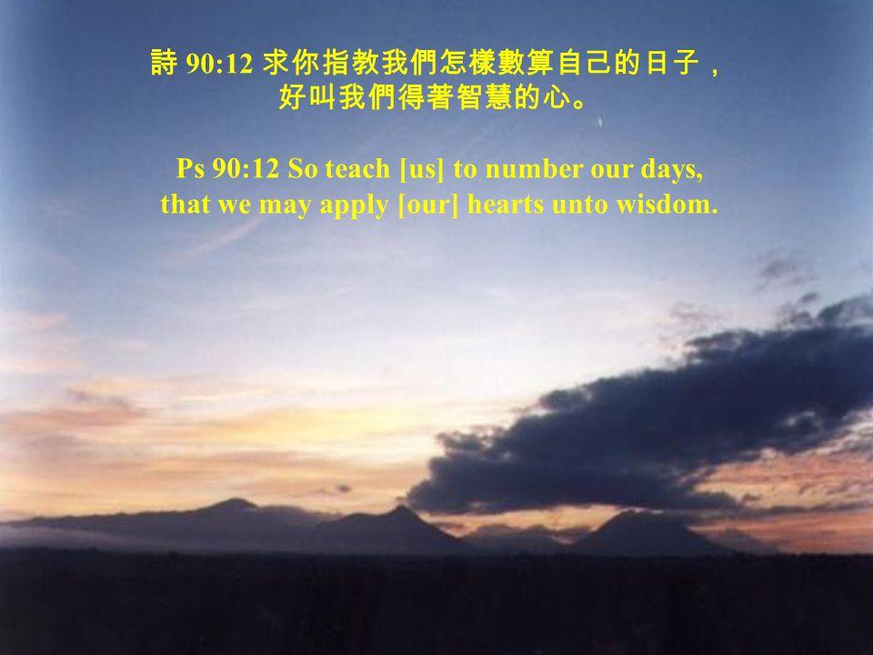 詩 90:12 求你指教我們怎樣數算自己的日子, 好叫我們得著智慧的心。 Ps 90:12 So teach [us] to number our days, that we may apply [our] hearts unto wisdom.