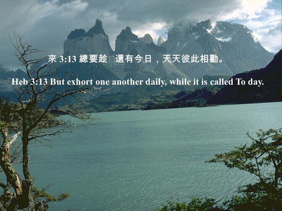 來 3:13 總要趁還有今日,天天彼此相勸。 Heb 3:13 But exhort one another daily, while it is called To day.